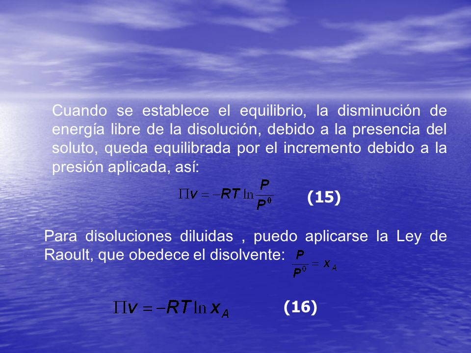 Cuando se establece el equilibrio, la disminución de energía libre de la disolución, debido a la presencia del soluto, queda equilibrada por el incremento debido a la presión aplicada, así: