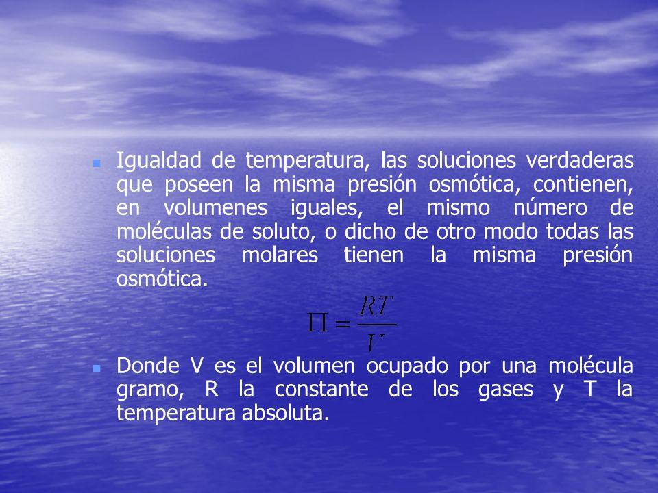 Igualdad de temperatura, las soluciones verdaderas que poseen la misma presión osmótica, contienen, en volumenes iguales, el mismo número de moléculas de soluto, o dicho de otro modo todas las soluciones molares tienen la misma presión osmótica.