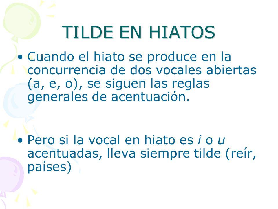 TILDE EN HIATOS Cuando el hiato se produce en la concurrencia de dos vocales abiertas (a, e, o), se siguen las reglas generales de acentuación.