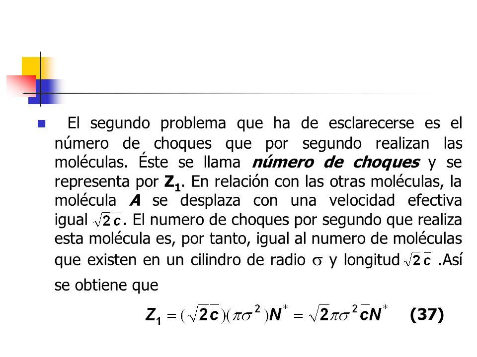 El segundo problema que ha de esclarecerse es el número de choques que por segundo realizan las moléculas. Éste se llama número de choques y se representa por Z1. En relación con las otras moléculas, la molécula A se desplaza con una velocidad efectiva igual . El numero de choques por segundo que realiza esta molécula es, por tanto, igual al numero de moléculas que existen en un cilindro de radio  y longitud .Así se obtiene que