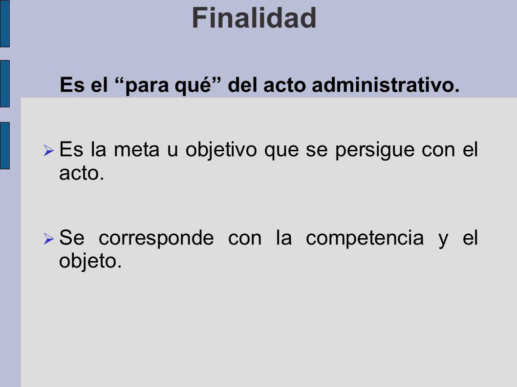 Finalidad Es el para qué del acto administrativo.