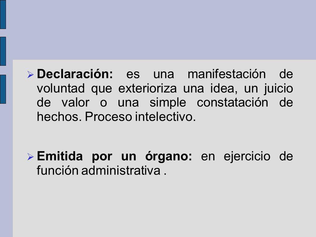 Declaración: es una manifestación de voluntad que exterioriza una idea, un juicio de valor o una simple constatación de hechos. Proceso intelectivo.