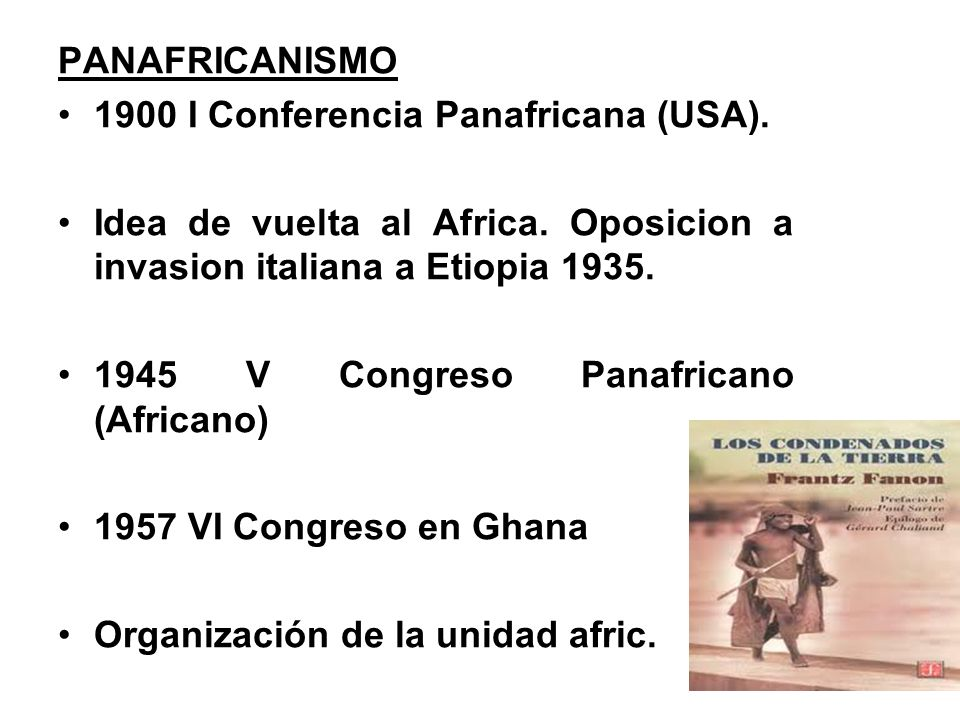 PANAFRICANISMO 1900 I Conferencia Panafricana (USA). Idea de vuelta al Africa. Oposicion a invasion italiana a Etiopia 1935.