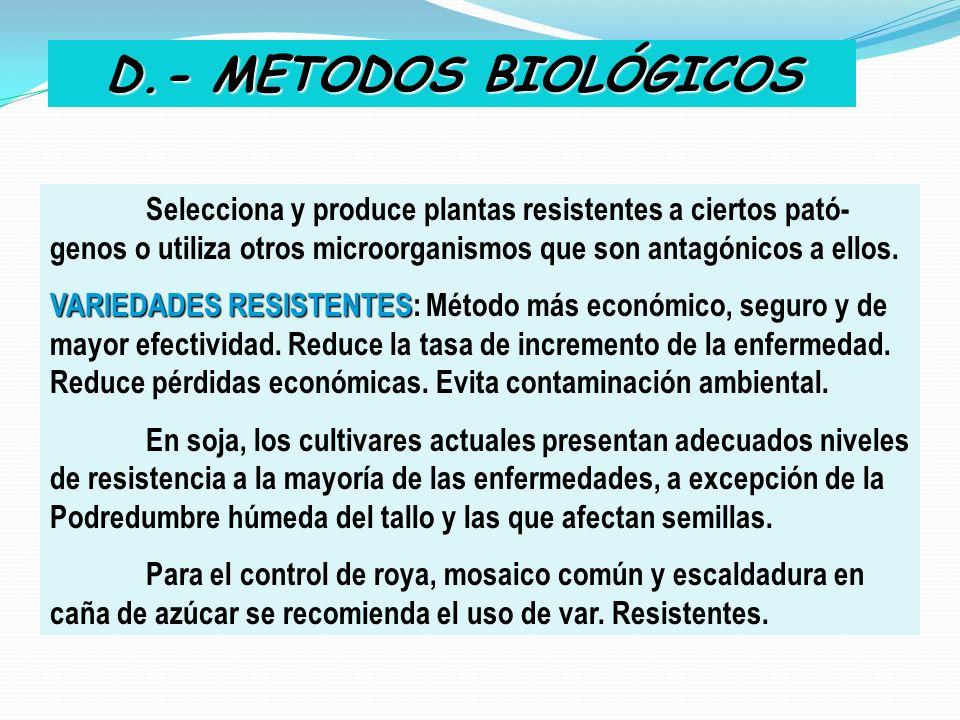 D.- METODOS BIOLÓGICOS Selecciona y produce plantas resistentes a ciertos pató-genos o utiliza otros microorganismos que son antagónicos a ellos.