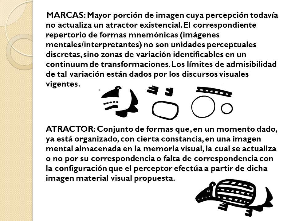 MARCAS: Mayor porción de imagen cuya percepción todavía no actualiza un atractor existencial. El correspondiente repertorio de formas mnemónicas (imágenes mentales/interpretantes) no son unidades perceptuales discretas, sino zonas de variación identificables en un continuum de transformaciones. Los límites de admisibilidad de tal variación están dados por los discursos visuales vigentes.