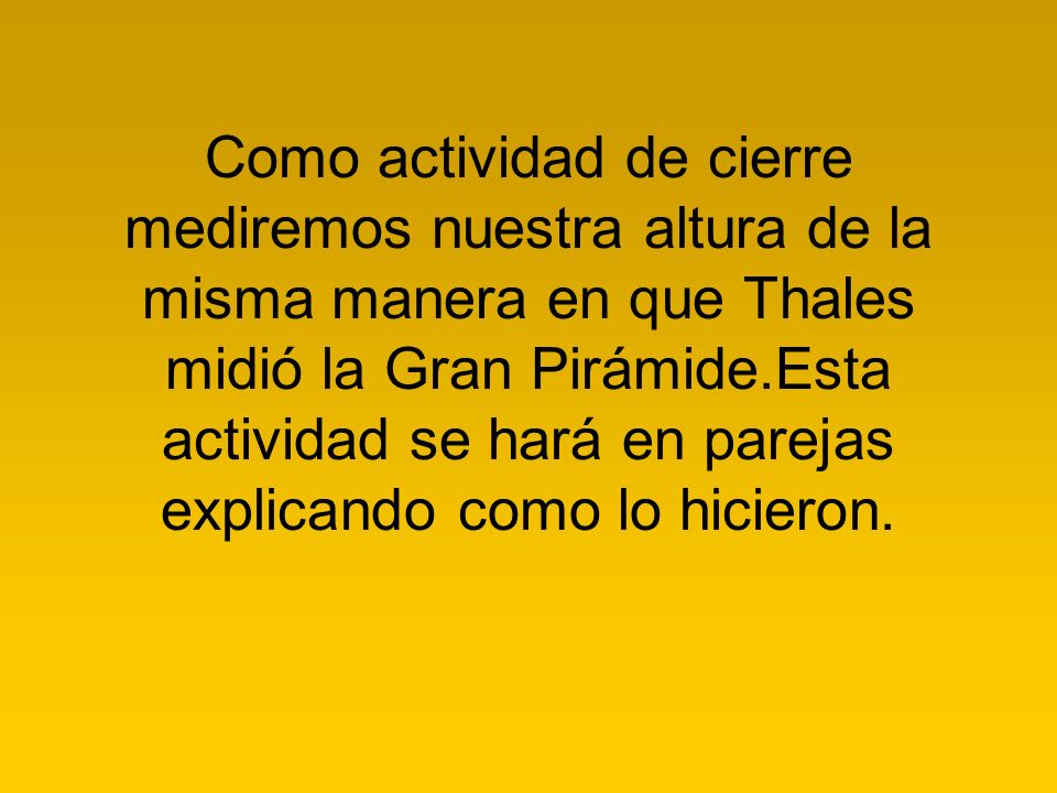 Como actividad de cierre mediremos nuestra altura de la misma manera en que Thales midió la Gran Pirámide.Esta actividad se hará en parejas explicando como lo hicieron.