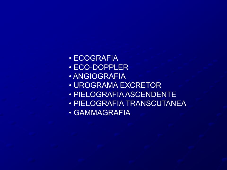 • ECOGRAFIA • ECO-DOPPLER • ANGIOGRAFIA • UROGRAMA EXCRETOR • PIELOGRAFIA ASCENDENTE • PIELOGRAFIA TRANSCUTANEA • GAMMAGRAFIA