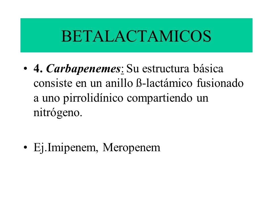 BETALACTAMICOS 4. Carbapenemes: Su estructura básica consiste en un anillo ß-lactámico fusionado a uno pirrolidínico compartiendo un nitrógeno.
