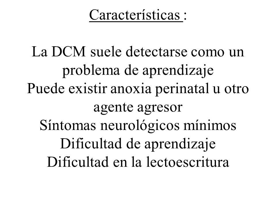 Características : La DCM suele detectarse como un problema de aprendizaje Puede existir anoxia perinatal u otro agente agresor Síntomas neurológicos mínimos Dificultad de aprendizaje Dificultad en la lectoescritura