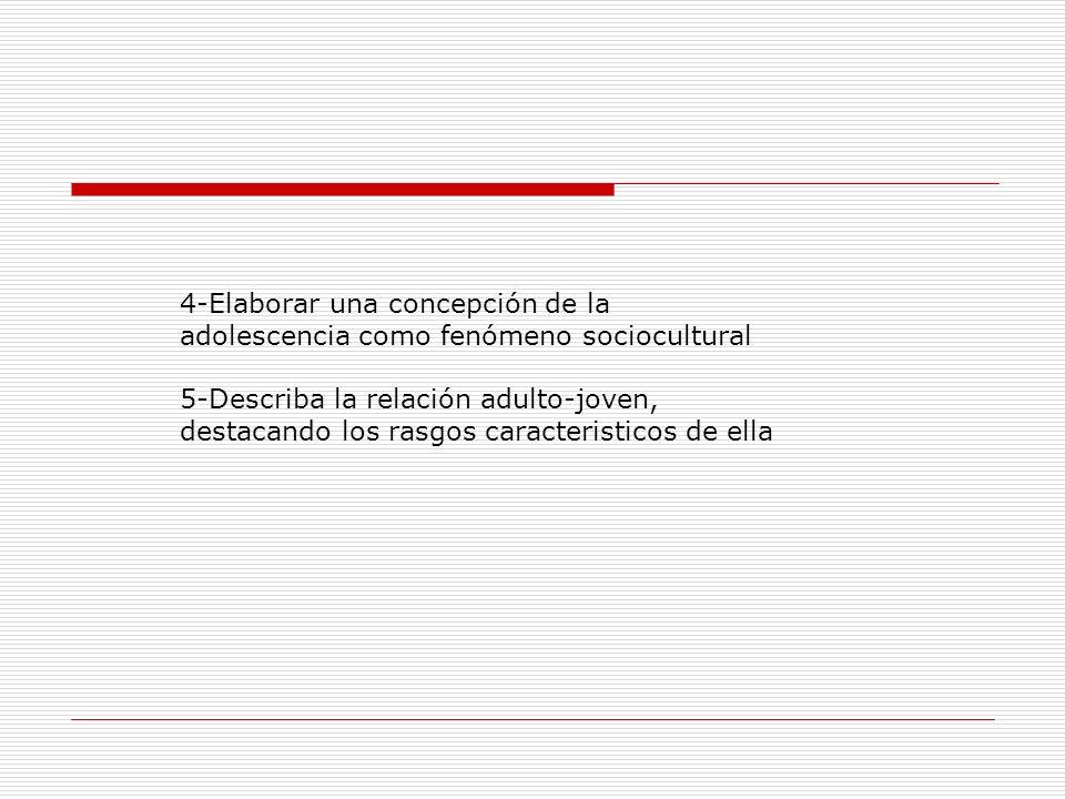 4-Elaborar una concepción de la adolescencia como fenómeno sociocultural