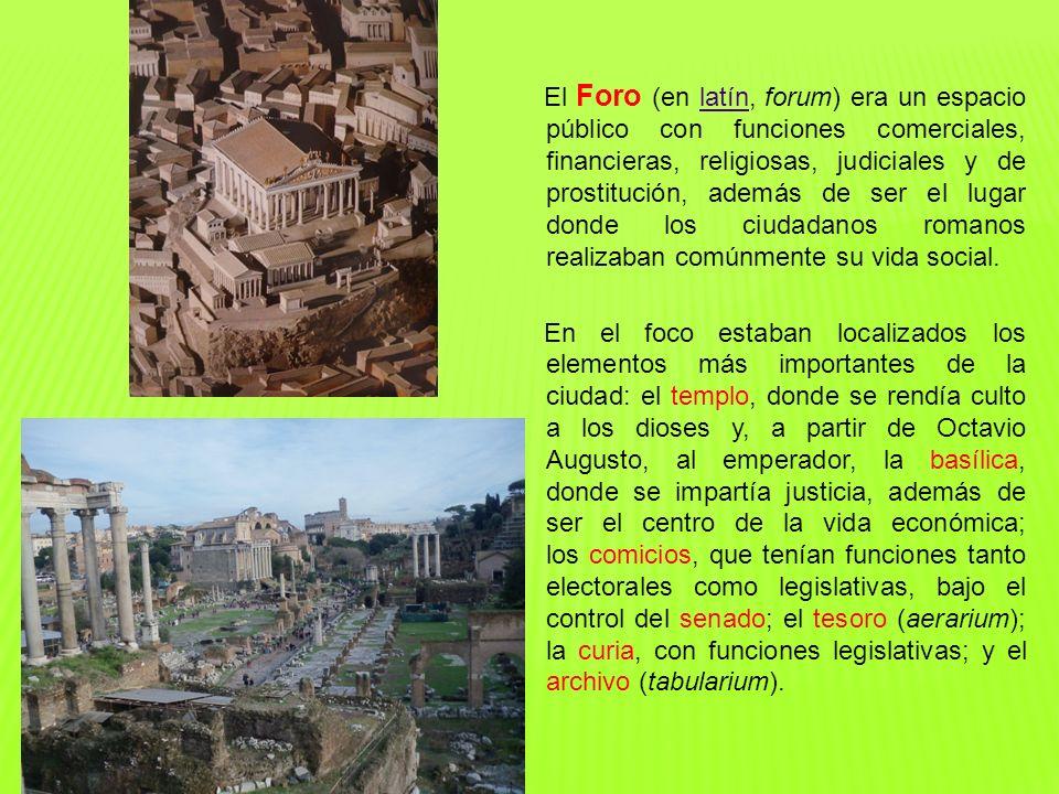 El Foro (en latín, forum) era un espacio público con funciones comerciales, financieras, religiosas, judiciales y de prostitución, además de ser el lugar donde los ciudadanos romanos realizaban comúnmente su vida social.