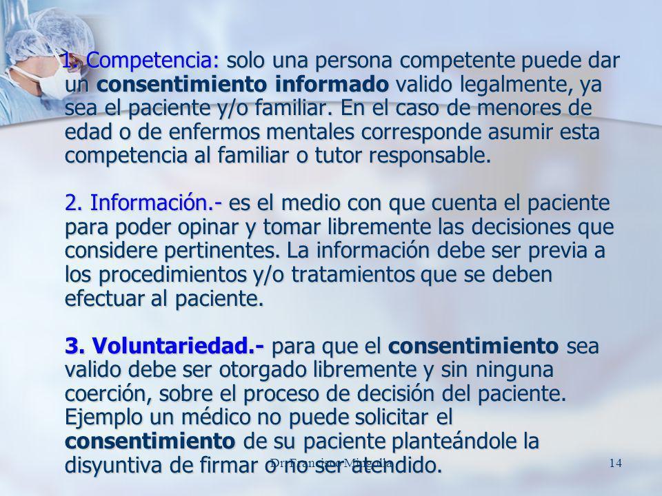 1. Competencia: solo una persona competente puede dar un consentimiento informado valido legalmente, ya sea el paciente y/o familiar. En el caso de menores de edad o de enfermos mentales corresponde asumir esta competencia al familiar o tutor responsable. 2. Información.- es el medio con que cuenta el paciente para poder opinar y tomar libremente las decisiones que considere pertinentes. La información debe ser previa a los procedimientos y/o tratamientos que se deben efectuar al paciente. 3. Voluntariedad.- para que el consentimiento sea valido debe ser otorgado libremente y sin ninguna coerción, sobre el proceso de decisión del paciente. Ejemplo un médico no puede solicitar el consentimiento de su paciente planteándole la disyuntiva de firmar o no ser atendido.