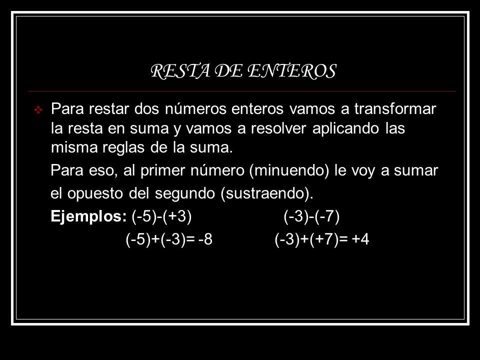 RESTA DE ENTEROS Para restar dos números enteros vamos a transformar la resta en suma y vamos a resolver aplicando las misma reglas de la suma.