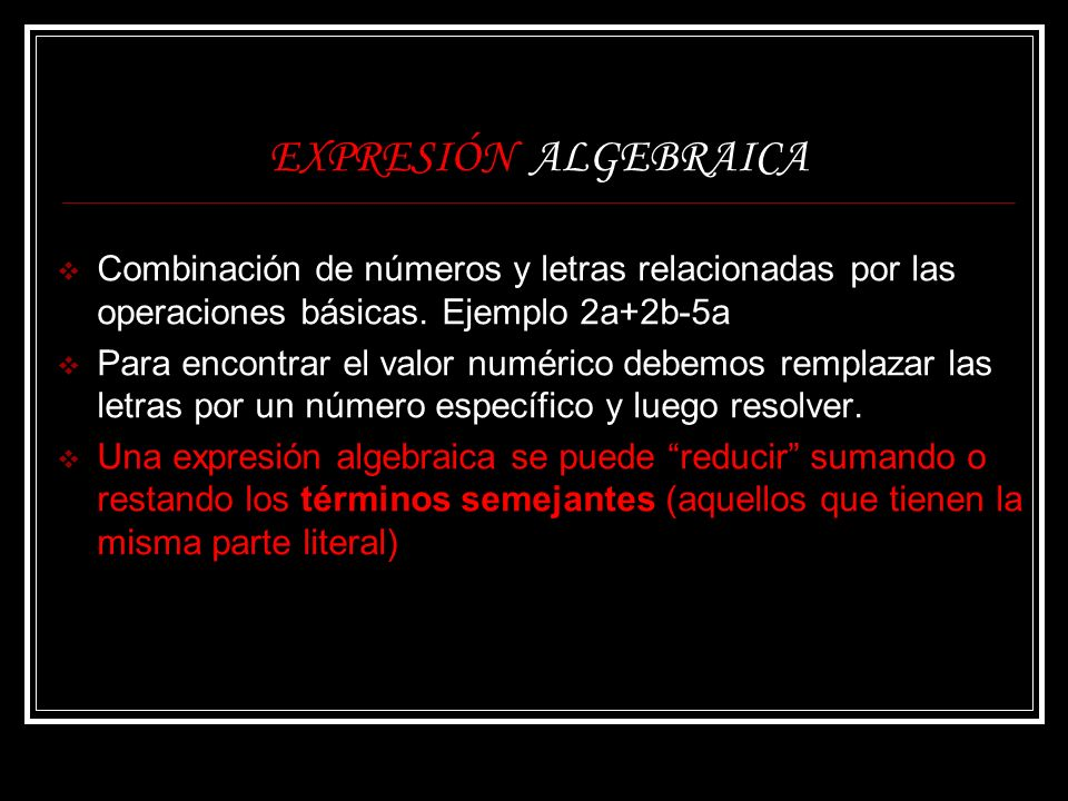 EXPRESIÓN ALGEBRAICA Combinación de números y letras relacionadas por las operaciones básicas. Ejemplo 2a+2b-5a.