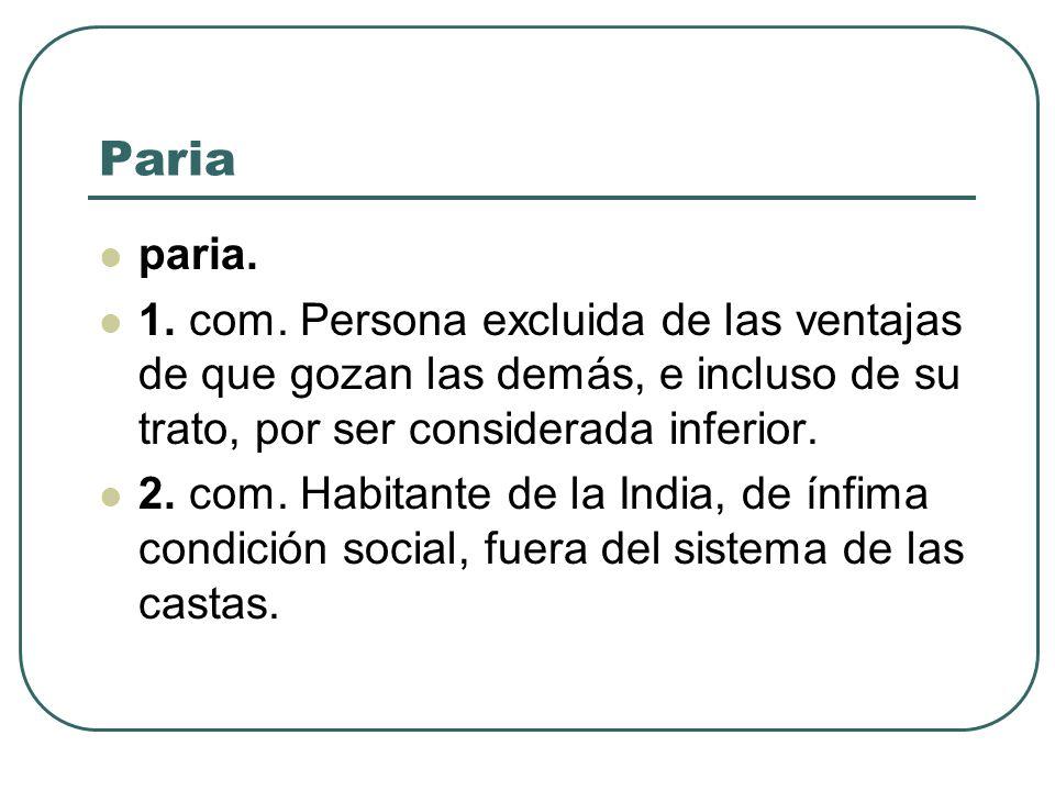 Pariaparia. 1. com. Persona excluida de las ventajas de que gozan las demás, e incluso de su trato, por ser considerada inferior.