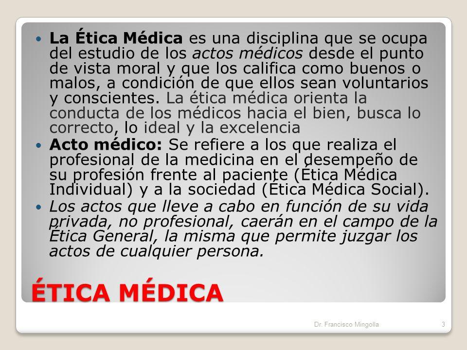La Ética Médica es una disciplina que se ocupa del estudio de los actos médicos desde el punto de vista moral y que los califica como buenos o malos, a condición de que ellos sean voluntarios y conscientes. La ética médica orienta la conducta de los médicos hacia el bien, busca lo correcto, lo ideal y la excelencia