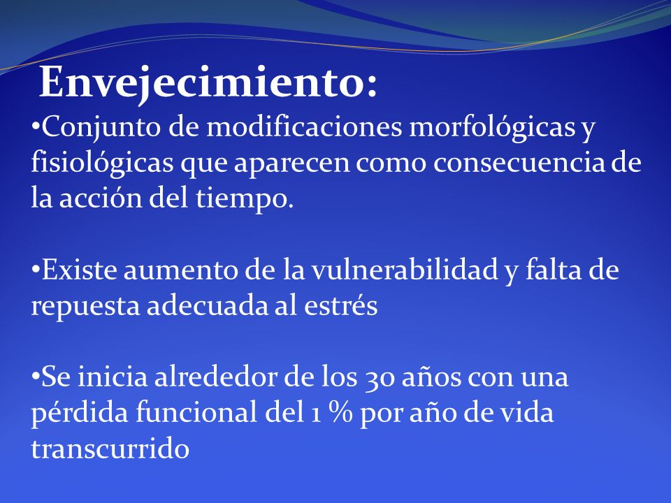 Envejecimiento: Conjunto de modificaciones morfológicas y fisiológicas que aparecen como consecuencia de la acción del tiempo.