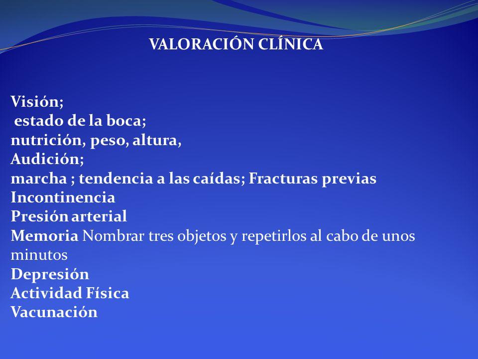 VALORACIÓN CLÍNICA Visión; estado de la boca; nutrición, peso, altura, Audición; marcha ; tendencia a las caídas; Fracturas previas Incontinencia.