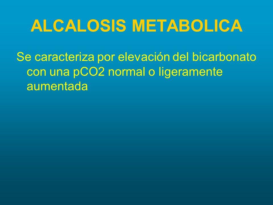 ALCALOSIS METABOLICA Se caracteriza por elevación del bicarbonato con una pCO2 normal o ligeramente aumentada.