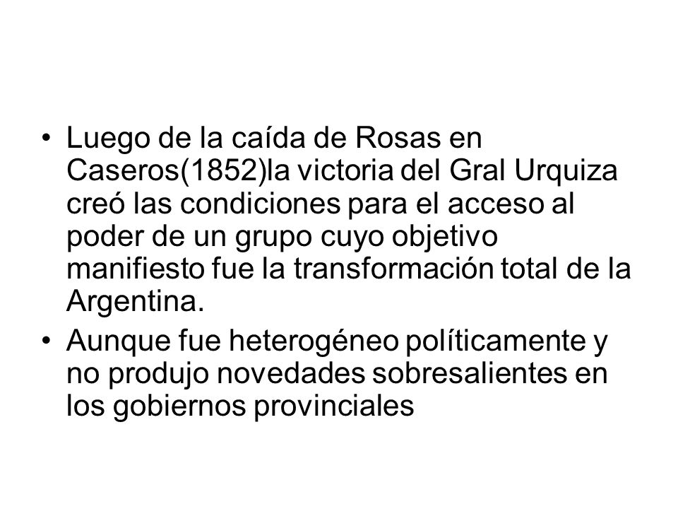 Luego de la caída de Rosas en Caseros(1852)la victoria del Gral Urquiza creó las condiciones para el acceso al poder de un grupo cuyo objetivo manifiesto fue la transformación total de la Argentina.