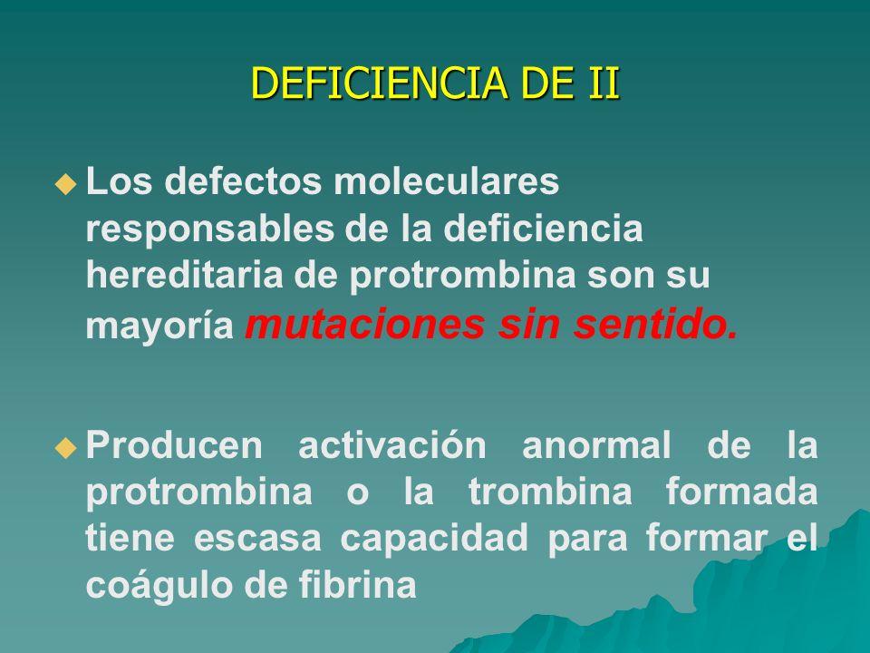 DEFICIENCIA DE II Los defectos moleculares responsables de la deficiencia hereditaria de protrombina son su mayoría mutaciones sin sentido.