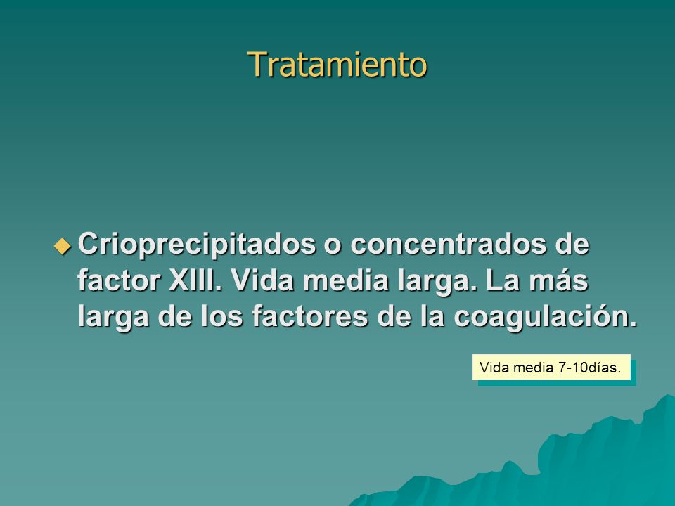 Tratamiento Crioprecipitados o concentrados de factor XIII. Vida media larga. La más larga de los factores de la coagulación.