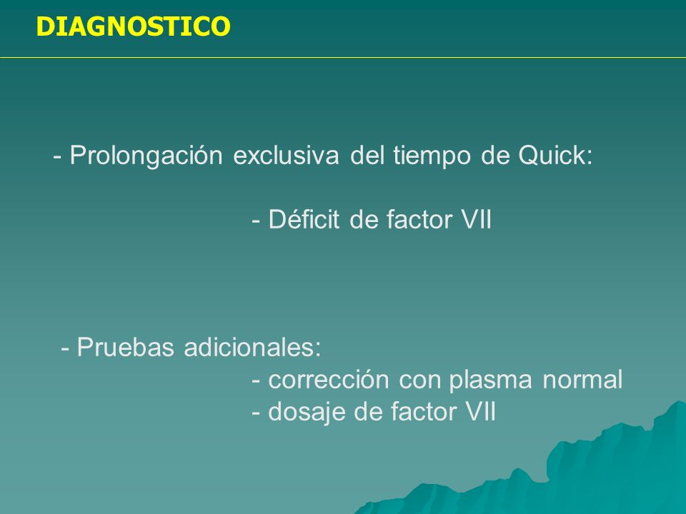 DIAGNOSTICO - Prolongación exclusiva del tiempo de Quick: - Déficit de factor VII. - Pruebas adicionales: