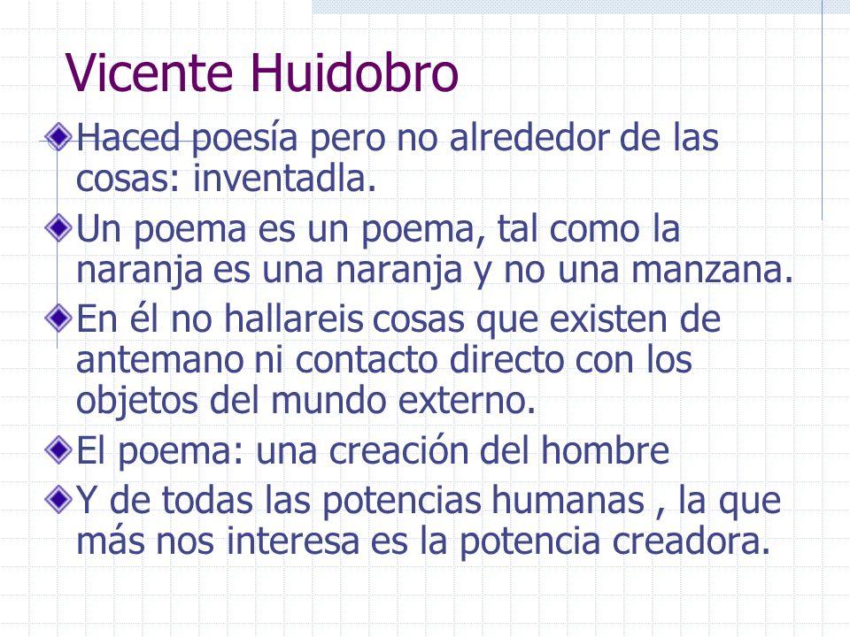 Vicente Huidobro Haced poesía pero no alrededor de las cosas: inventadla. Un poema es un poema, tal como la naranja es una naranja y no una manzana.
