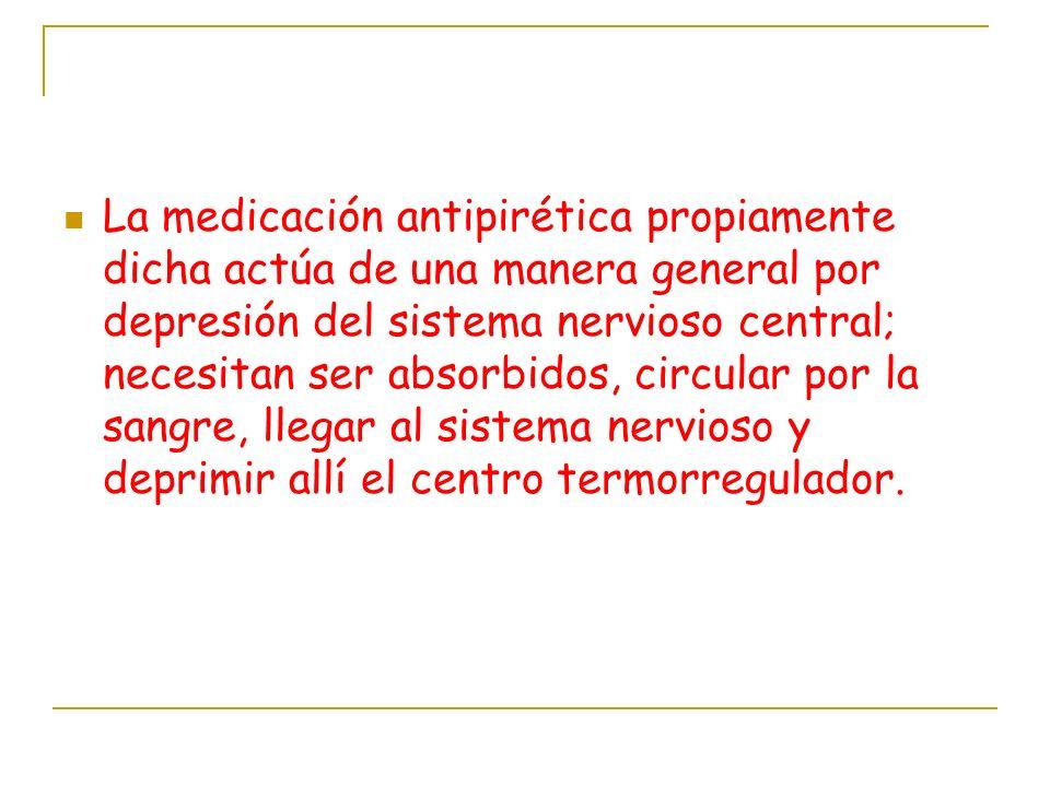 La medicación antipirética propiamente dicha actúa de una manera general por depresión del sistema nervioso central; necesitan ser absorbidos, circular por la sangre, llegar al sistema nervioso y deprimir allí el centro termorregulador.