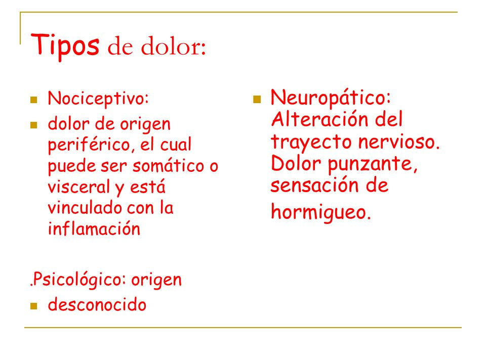 Tipos de dolor: Nociceptivo: dolor de origen periférico, el cual puede ser somático o visceral y está vinculado con la inflamación.