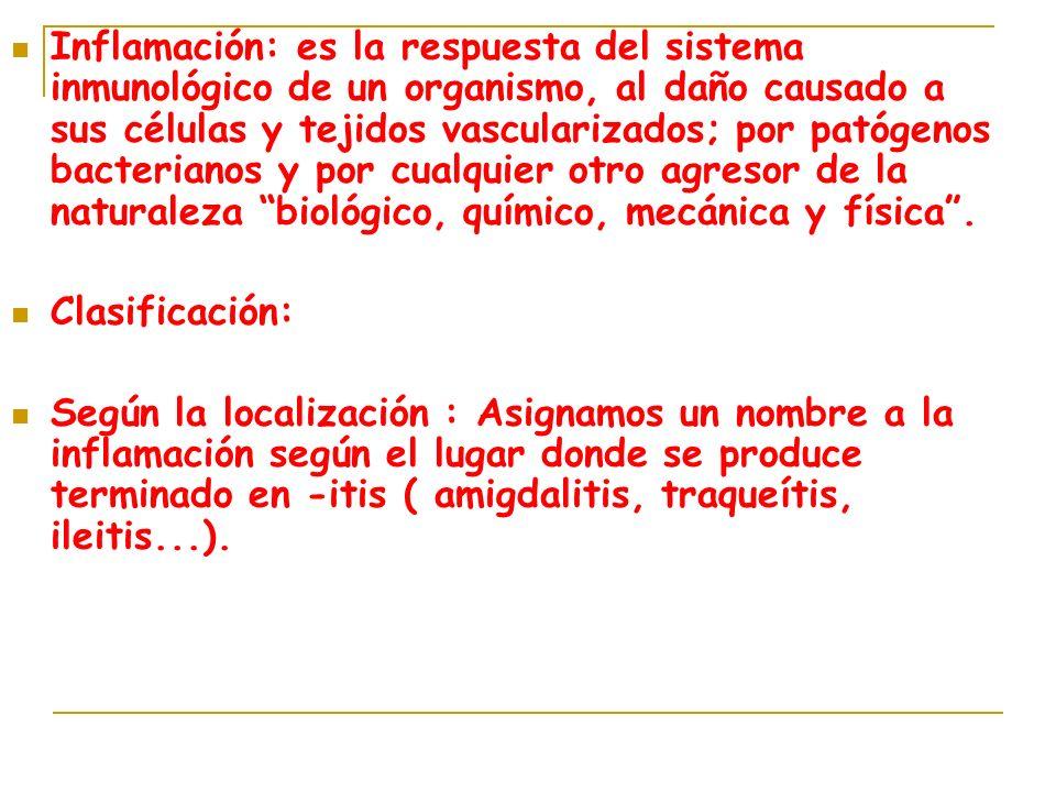 Inflamación: es la respuesta del sistema inmunológico de un organismo, al daño causado a sus células y tejidos vascularizados; por patógenos bacterianos y por cualquier otro agresor de la naturaleza biológico, químico, mecánica y física .