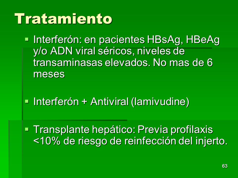 Tratamiento Interferón: en pacientes HBsAg, HBeAg y/o ADN viral séricos, niveles de transaminasas elevados. No mas de 6 meses.