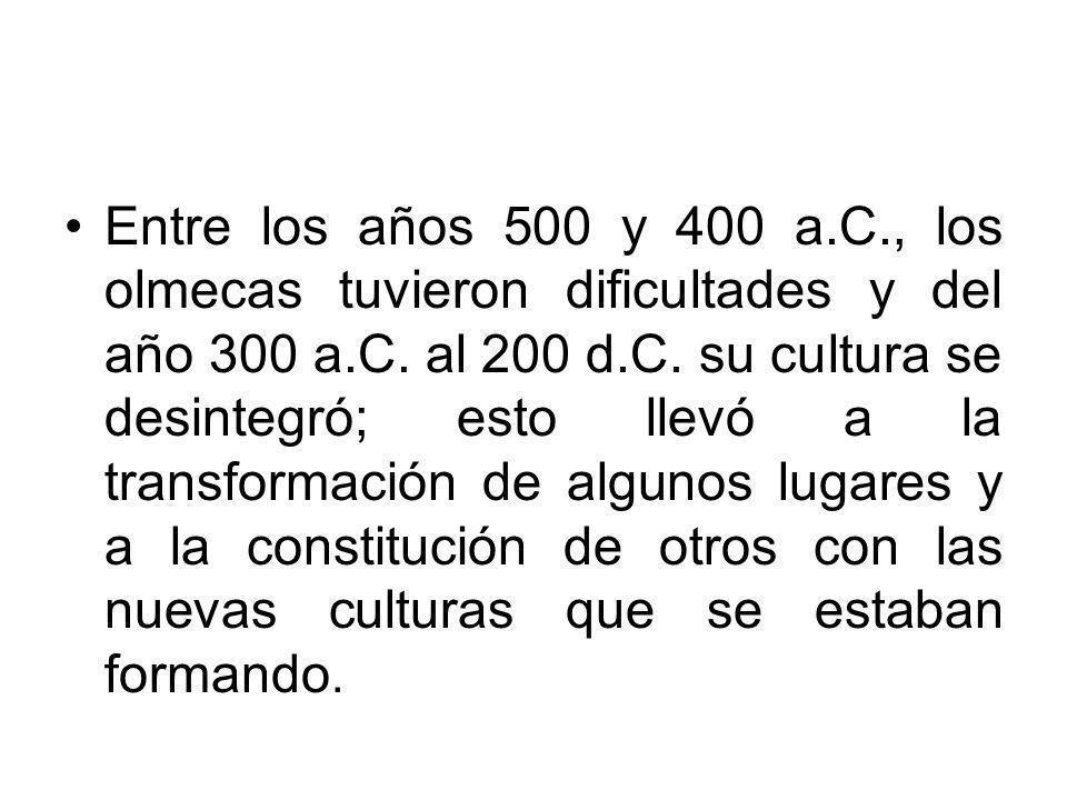 Entre los años 500 y 400 a.C., los olmecas tuvieron dificultades y del año 300 a.C.
