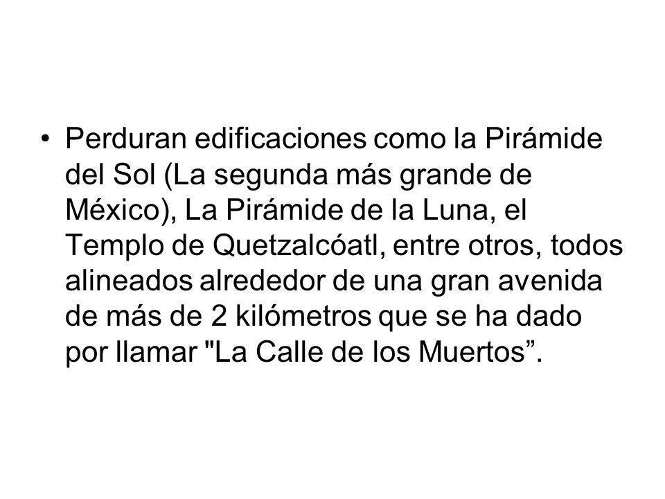 Perduran edificaciones como la Pirámide del Sol (La segunda más grande de México), La Pirámide de la Luna, el Templo de Quetzalcóatl, entre otros, todos alineados alrededor de una gran avenida de más de 2 kilómetros que se ha dado por llamar La Calle de los Muertos .
