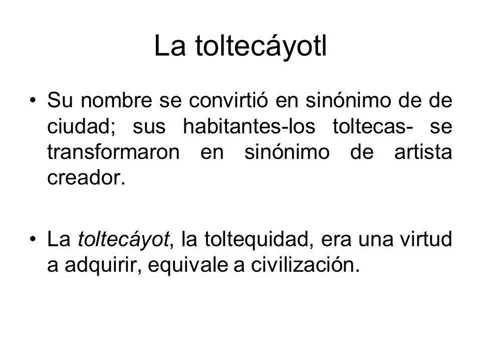 La toltecáyotl Su nombre se convirtió en sinónimo de de ciudad; sus habitantes-los toltecas- se transformaron en sinónimo de artista creador.