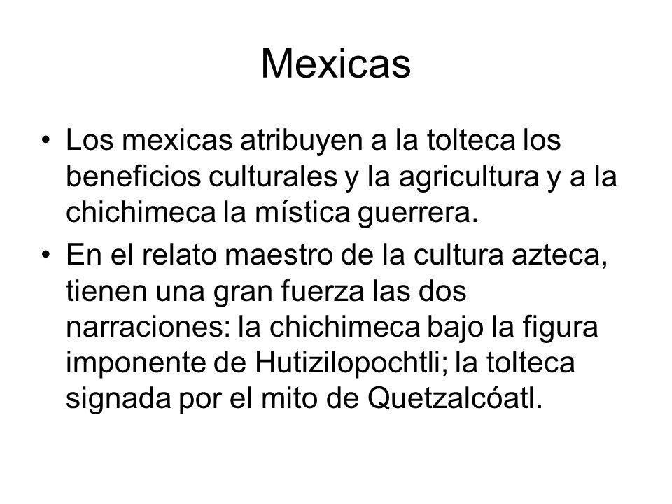 Mexicas Los mexicas atribuyen a la tolteca los beneficios culturales y la agricultura y a la chichimeca la mística guerrera.