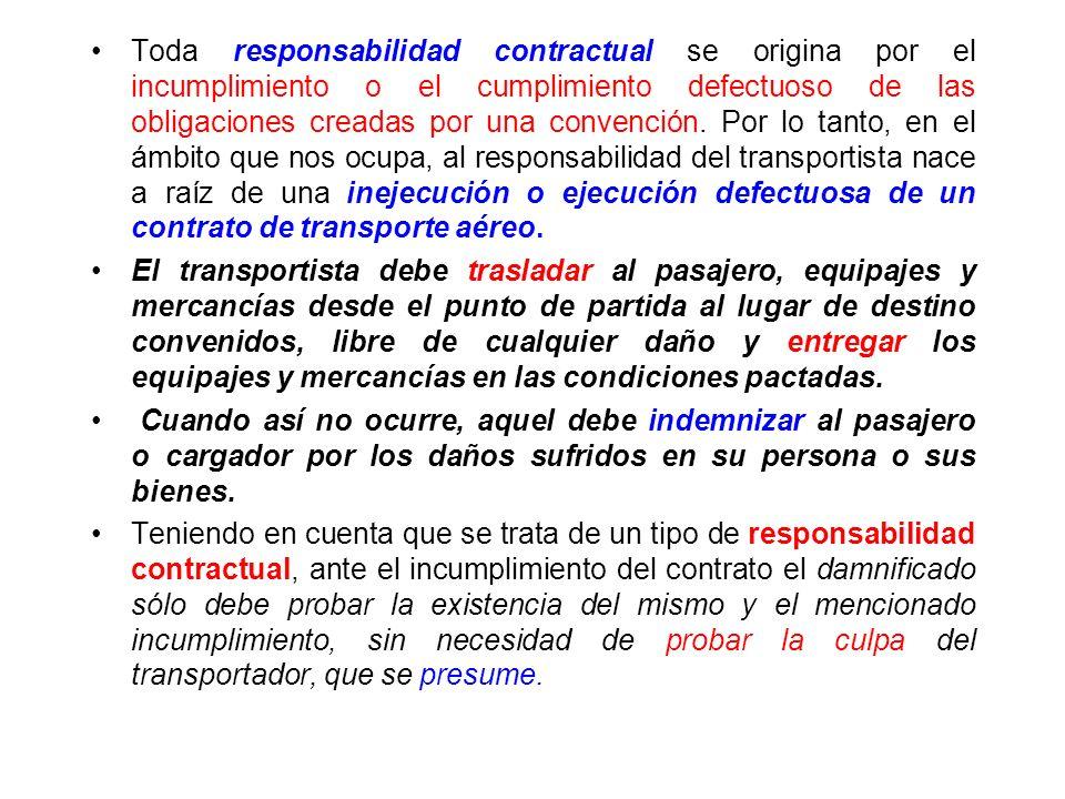Toda responsabilidad contractual se origina por el incumplimiento o el cumplimiento defectuoso de las obligaciones creadas por una convención. Por lo tanto, en el ámbito que nos ocupa, al responsabilidad del transportista nace a raíz de una inejecución o ejecución defectuosa de un contrato de transporte aéreo.