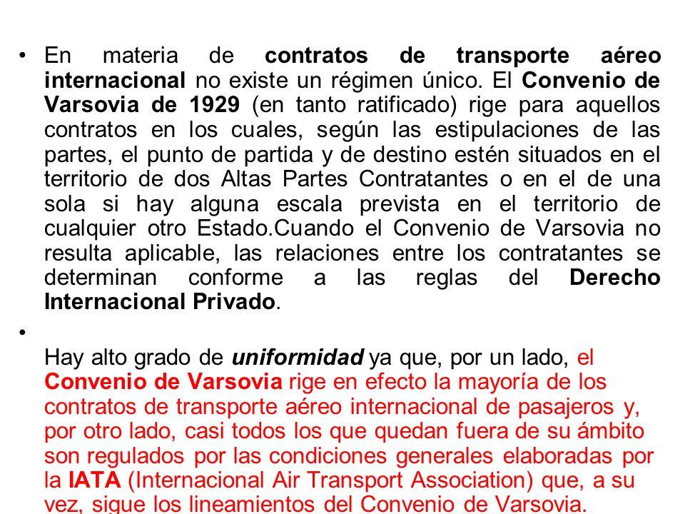 En materia de contratos de transporte aéreo internacional no existe un régimen único. El Convenio de Varsovia de 1929 (en tanto ratificado) rige para aquellos contratos en los cuales, según las estipulaciones de las partes, el punto de partida y de destino estén situados en el territorio de dos Altas Partes Contratantes o en el de una sola si hay alguna escala prevista en el territorio de cualquier otro Estado.Cuando el Convenio de Varsovia no resulta aplicable, las relaciones entre los contratantes se determinan conforme a las reglas del Derecho Internacional Privado.