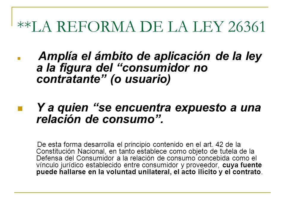 **LA REFORMA DE LA LEY 26361 Amplía el ámbito de aplicación de la ley a la figura del consumidor no contratante (o usuario)