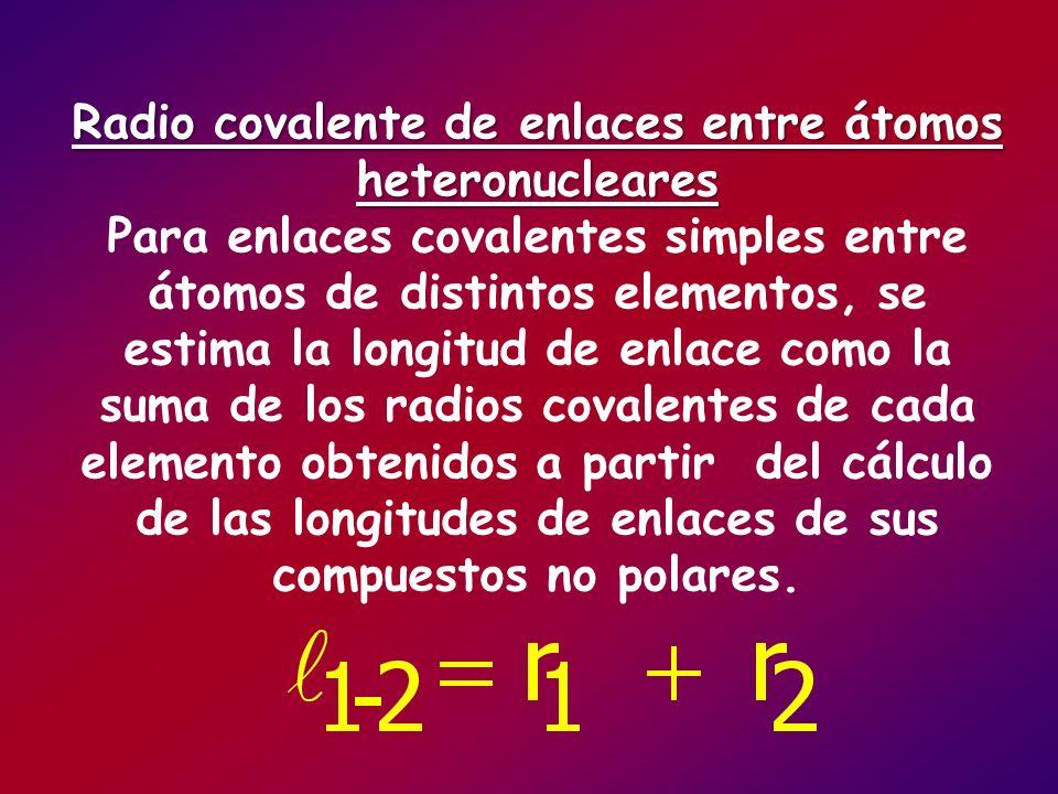 Radio covalente de enlaces entre átomos heteronucleares Para enlaces covalentes simples entre átomos de distintos elementos, se estima la longitud de enlace como la suma de los radios covalentes de cada elemento obtenidos a partir del cálculo de las longitudes de enlaces de sus compuestos no polares.