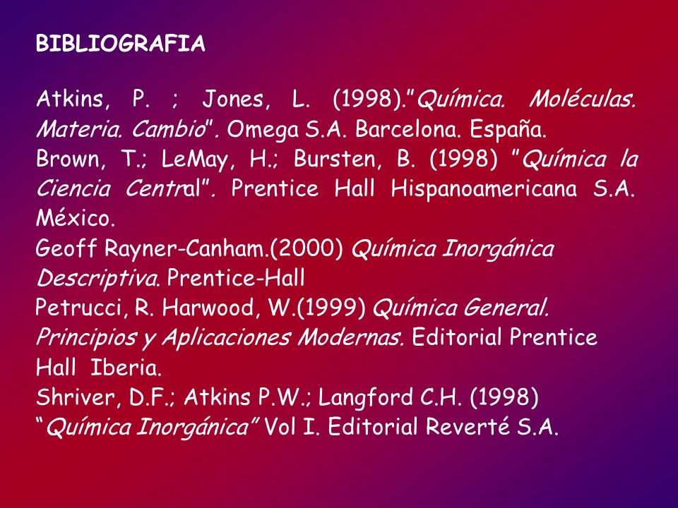 BIBLIOGRAFIA Atkins, P. ; Jones, L. (1998). Química. Moléculas. Materia. Cambio . Omega S.A. Barcelona. España.