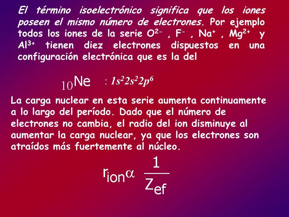 El término isoelectrónico significa que los iones poseen el mismo número de electrones. Por ejemplo todos los iones de la serie O2- , F- , Na+ , Mg2+ y Al3+ tienen diez electrones dispuestos en una configuración electrónica que es la del
