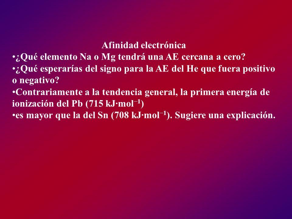 Afinidad electrónica ¿Qué elemento Na o Mg tendrá una AE cercana a cero ¿Qué esperarías del signo para la AE del He que fuera positivo o negativo