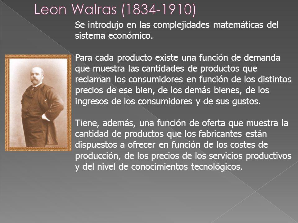 Leon Walras (1834-1910)Se introdujo en las complejidades matemáticas del sistema económico.