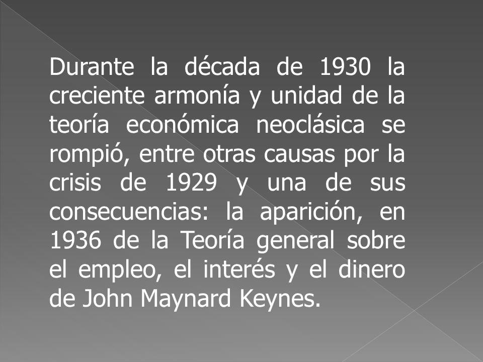 Durante la década de 1930 la creciente armonía y unidad de la teoría económica neoclásica se rompió, entre otras causas por la crisis de 1929 y una de sus consecuencias: la aparición, en 1936 de la Teoría general sobre el empleo, el interés y el dinero de John Maynard Keynes.