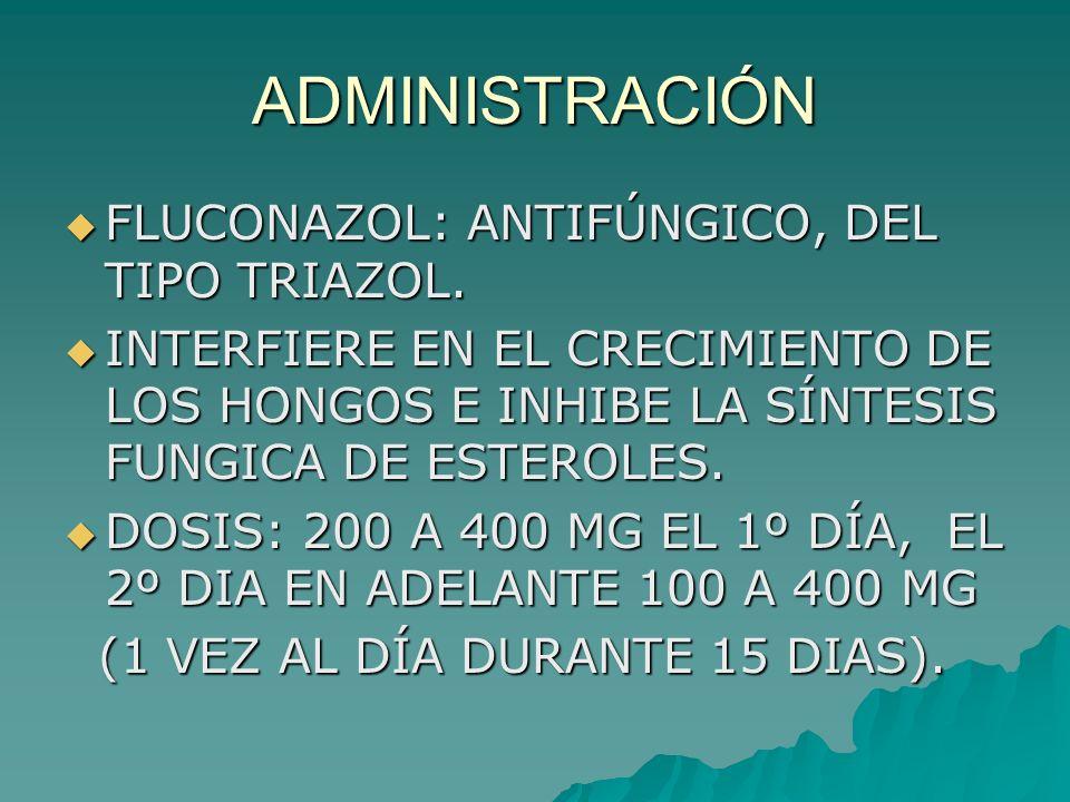 ADMINISTRACIÓN FLUCONAZOL: ANTIFÚNGICO, DEL TIPO TRIAZOL.