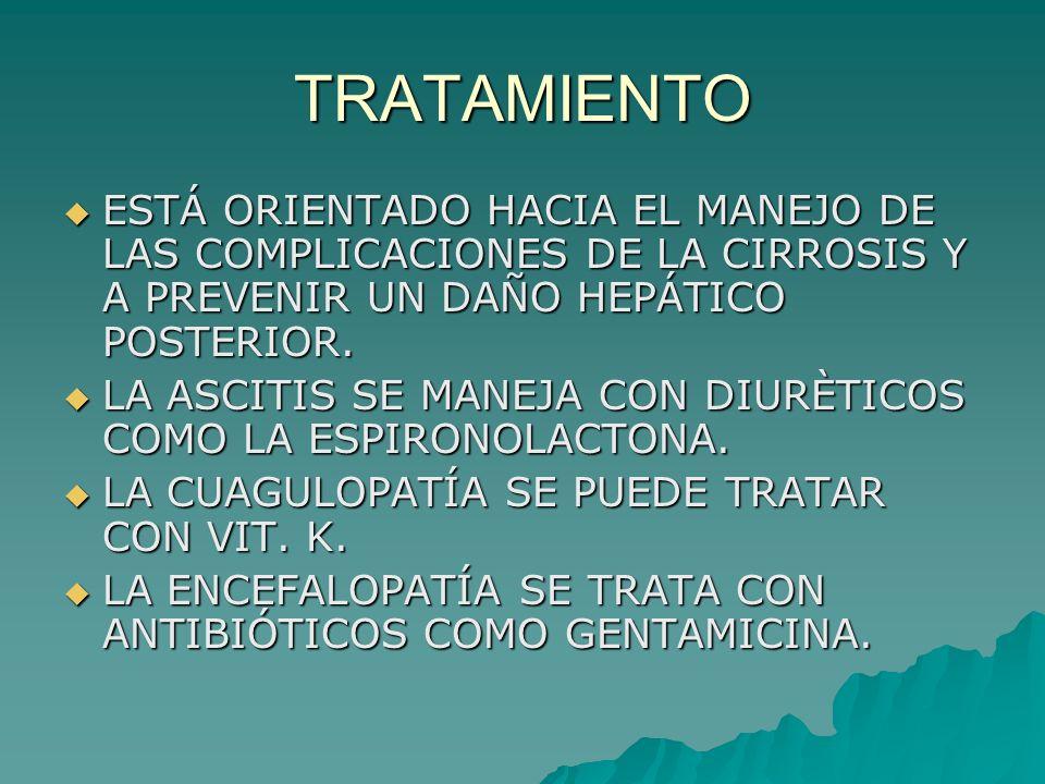 TRATAMIENTO ESTÁ ORIENTADO HACIA EL MANEJO DE LAS COMPLICACIONES DE LA CIRROSIS Y A PREVENIR UN DAÑO HEPÁTICO POSTERIOR.
