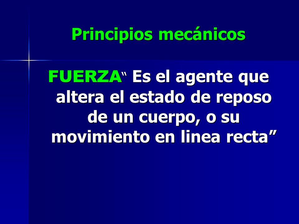 Principios mecánicos FUERZA Es el agente que altera el estado de reposo de un cuerpo, o su movimiento en linea recta