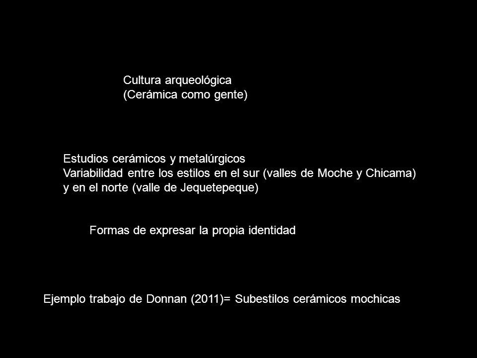 Cultura arqueológica (Cerámica como gente) Estudios cerámicos y metalúrgicos. Variabilidad entre los estilos en el sur (valles de Moche y Chicama)
