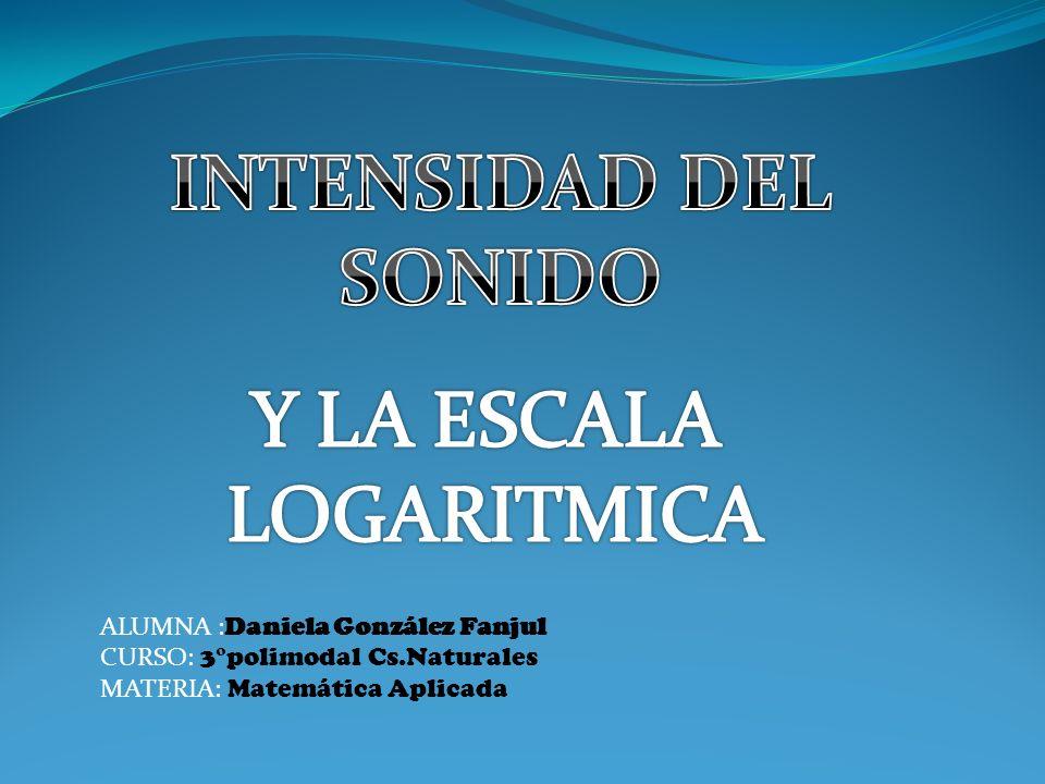 INTENSIDAD DEL SONIDO Y LA ESCALA LOGARITMICA